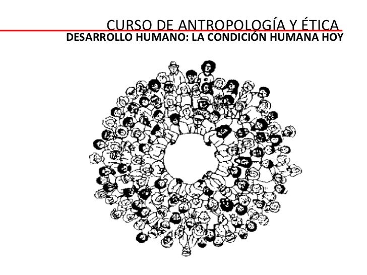 CURSO DE ANTROPOLOGÍA Y ÉTICADESARROLLO HUMANO: LA CONDICIÓN HUMANA HOY