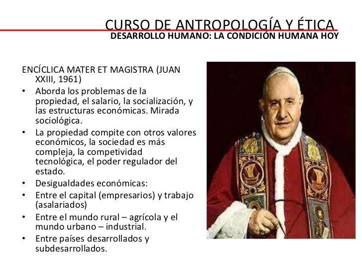 CURSO DE ANTROPOLOGÍA Y ÉTICA                      DESARROLLO HUMANO: LA CONDICIÓN HUMANA HOYENCÍCLICA MATER ET MAGISTRA (...