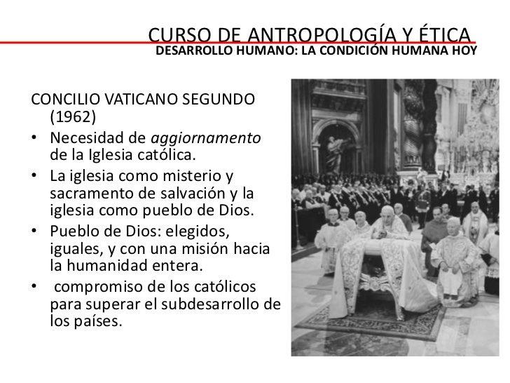 CURSO DE ANTROPOLOGÍA Y ÉTICA                DESARROLLO HUMANO: LA CONDICIÓN HUMANA HOYCONCILIO VATICANO SEGUNDO  (1962)• ...