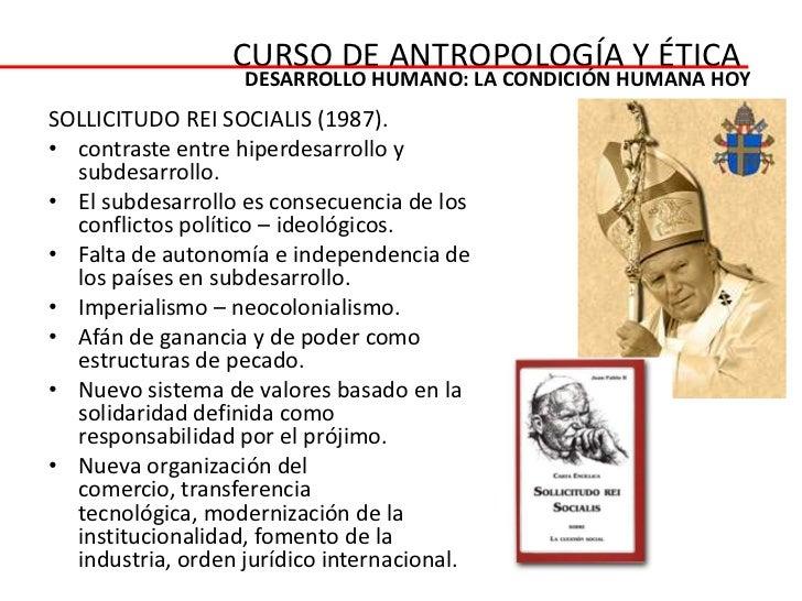CURSO DE ANTROPOLOGÍA Y ÉTICA                   DESARROLLO HUMANO: LA CONDICIÓN HUMANA HOYSOLLICITUDO REI SOCIALIS (1987)....