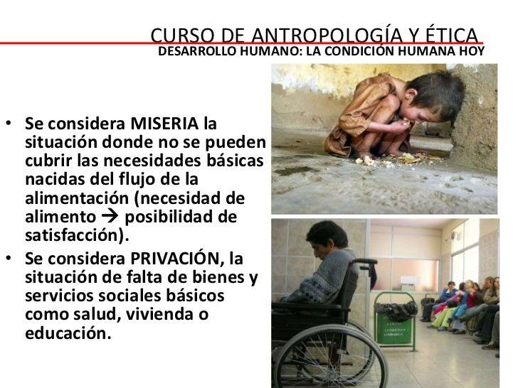 CURSO DE ANTROPOLOGÍA Y ÉTICA                  DESARROLLO HUMANO: LA CONDICIÓN HUMANA HOY• Se considera MISERIA la  situac...