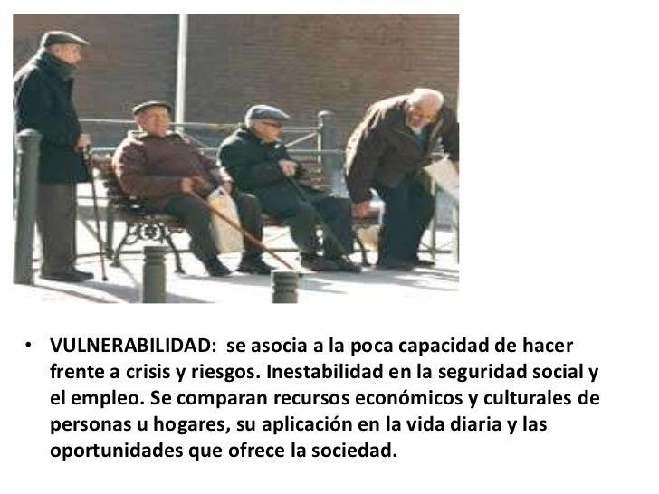 • VULNERABILIDAD: se asocia a la poca capacidad de hacer  frente a crisis y riesgos. Inestabilidad en la seguridad social ...