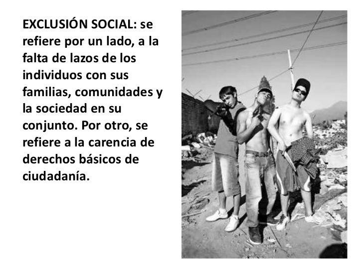 EXCLUSIÓN SOCIAL: serefiere por un lado, a lafalta de lazos de losindividuos con susfamilias, comunidades yla sociedad en ...