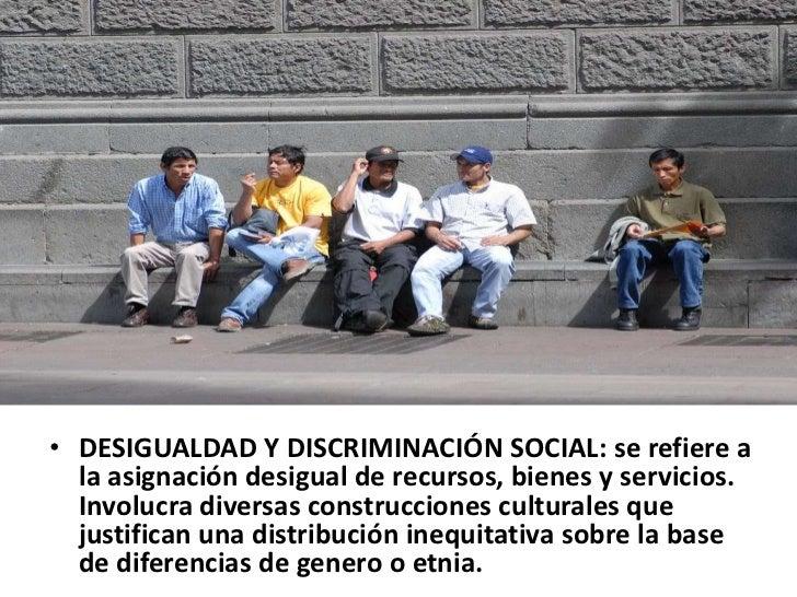 • DESIGUALDAD Y DISCRIMINACIÓN SOCIAL: se refiere a  la asignación desigual de recursos, bienes y servicios.  Involucra di...