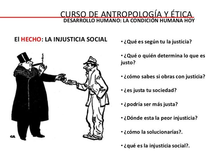 CURSO DE ANTROPOLOGÍA Y ÉTICA               DESARROLLO HUMANO: LA CONDICIÓN HUMANA HOYEl HECHO: LA INJUSTICIA SOCIAL   • ¿...