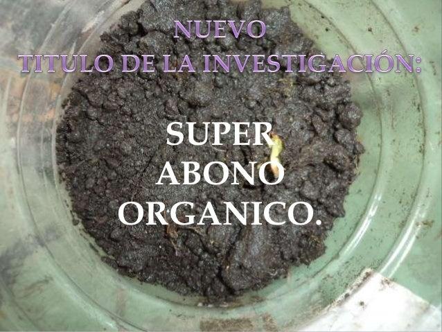 Nosotros nos vimos en la necesidad de elaborar un     abono orgánico eficiente y económico para   satisfacer las necesidad...