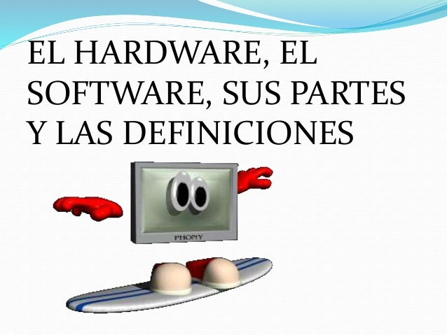 EL HARDWARE, EL SOFTWARE, SUS PARTES Y LAS DEFINICIONES