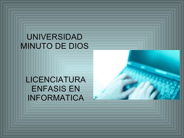 UNIVERSIDAD  MINUTO DE DIOS  LICENCIATURA ENFASIS EN INFORMATICA