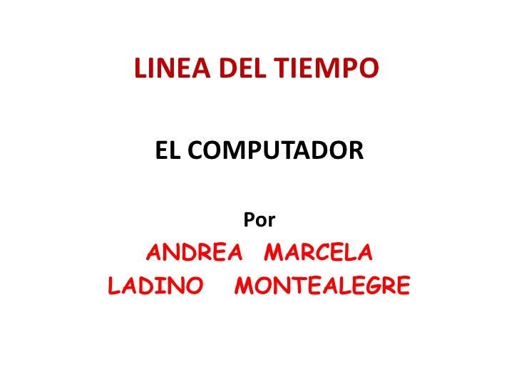 LINEA DEL TIEMPO<br />EL COMPUTADOR<br />Por<br />ANDREA  MARCELA <br />LADINO   MONTEALEGRE<br />