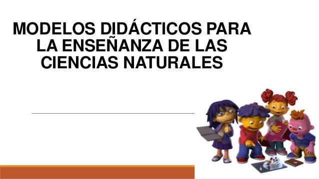 MODELOS DIDÁCTICOS PARA LA ENSEÑANZA DE LAS CIENCIAS NATURALES