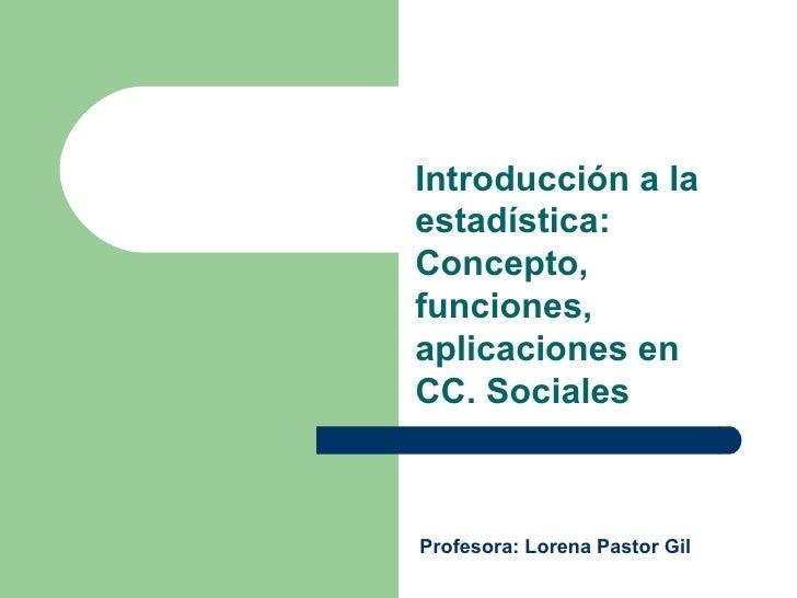 Introducción a la estadística: Concepto, funciones, aplicaciones en CC. Sociales Profesora: Lorena Pastor Gil