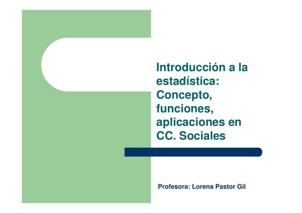 Introducción a laestadística:Concepto,funciones,aplicaciones enCC. SocialesProfesora: Lorena Pastor Gil