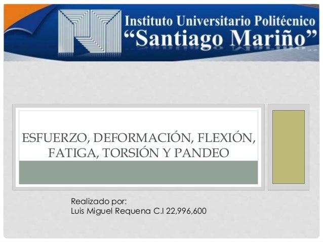 ESFUERZO, DEFORMACIÓN, FLEXIÓN,  FATIGA, TORSIÓN Y PANDEO  Realizado por:  Luis Miguel Requena C.I 22,996,600