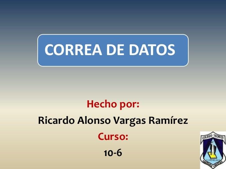 CORREA DE DATOS          Hecho por:Ricardo Alonso Vargas Ramírez            Curso:             10-6