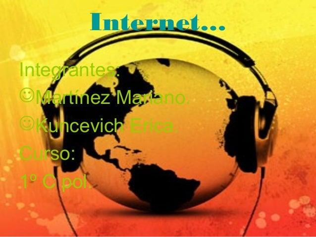 Internet… Integrantes: Martínez Mariano. Kuncevich Erica. Curso: 1º C pol.
