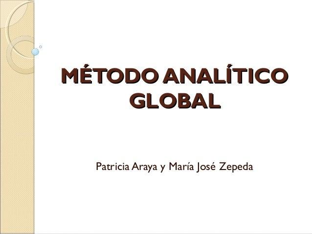 MÉTODO ANALÍTICOMÉTODO ANALÍTICO GLOBALGLOBAL Patricia Araya y María José Zepeda
