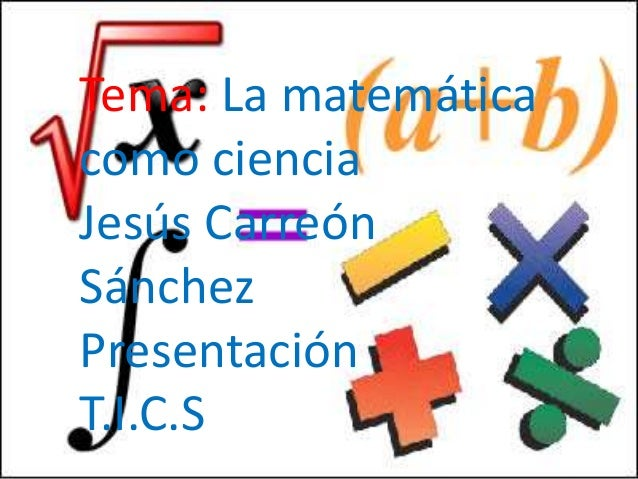 Tema: La matemáticacomo cienciaJesús CarreónSánchezPresentaciónT.I.C.S