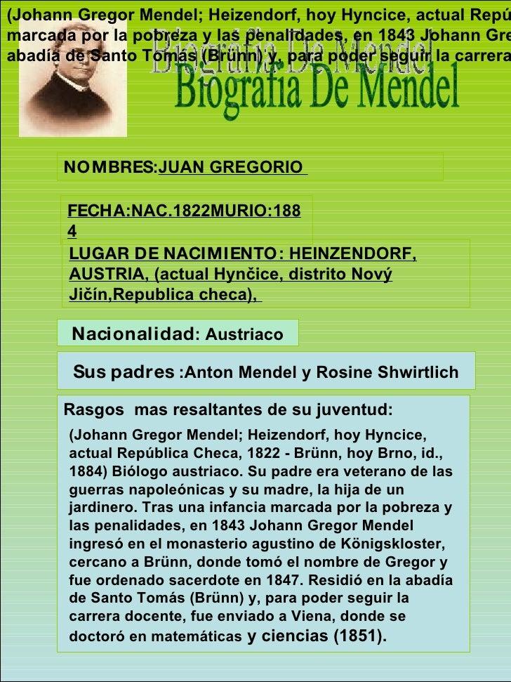 Biográfia De Mendel NOMBRES : JUAN GREGORIO  FECHA :NAC.1822MURIO:1884 LUGAR DE NACIMIENTO : HEINZENDORF, AUSTRIA, (actual...