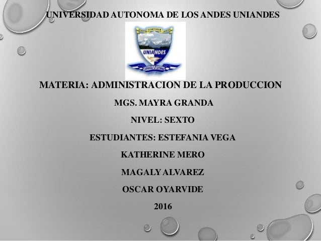UNIVERSIDAD AUTONOMA DE LOS ANDES UNIANDES MATERIA: ADMINISTRACION DE LA PRODUCCION MGS. MAYRA GRANDA NIVEL: SEXTO ESTUDIA...
