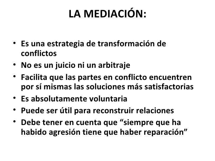 LA MEDIACIÓN: <ul><li>Es una estrategia de transformación de conflictos </li></ul><ul><li>No es un juicio ni un arbitraje...