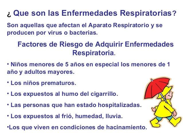 ¿ Que son las Enfermedades Respiratorias ?Son aquellas que afectan el Aparato Respiratorio y seproducen por virus o bacter...
