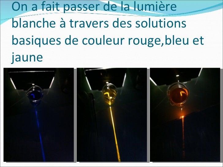 On a fait passer de la lumière blanche à travers des solutions basiques de couleur rouge,bleu et jaune