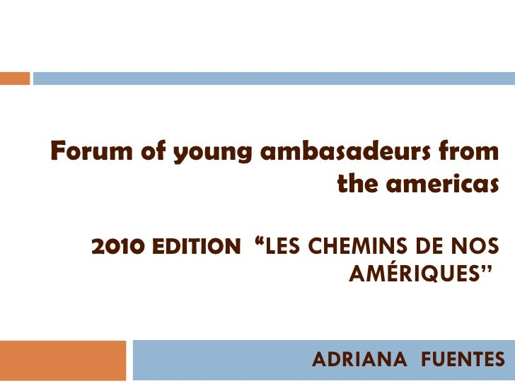 """Forum of young ambasadeurs from the americas 2010  EDITION   """" LES CHEMINS DE NOS AMÉRIQUES""""  ADRIANA  FUENTES"""