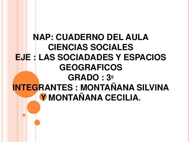 NAP: CUADERNO DEL AULA  CIENCIAS SOCIALES  EJE : LAS SOCIADADES Y ESPACIOS  GEOGRAFICOS  GRADO : 3º  INTEGRANTES : MONTAÑA...