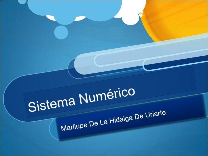 Sistema Numérico <br />Marilupe De La Hidalga De Uriarte <br />
