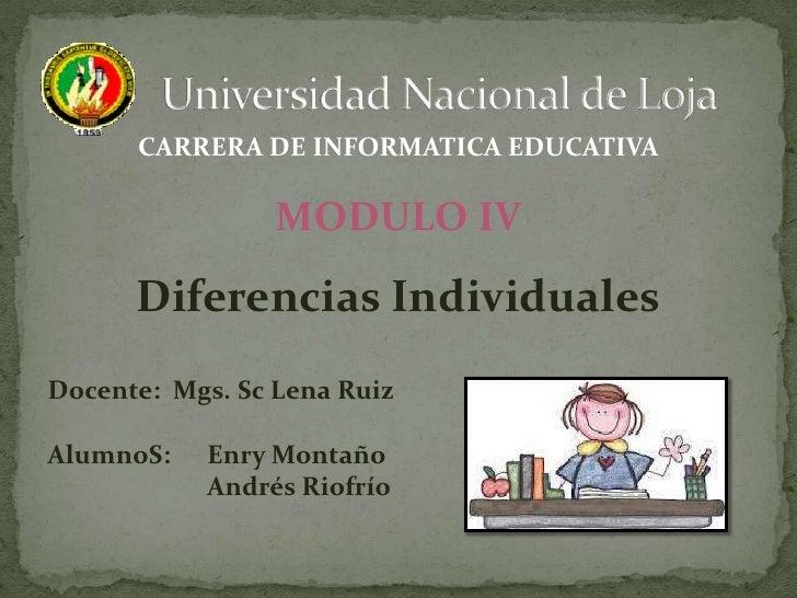 CARRERA DE INFORMATICA EDUCATIVA                 MODULO IV      Diferencias IndividualesDocente: Mgs. Sc Lena RuizAlumnoS:...