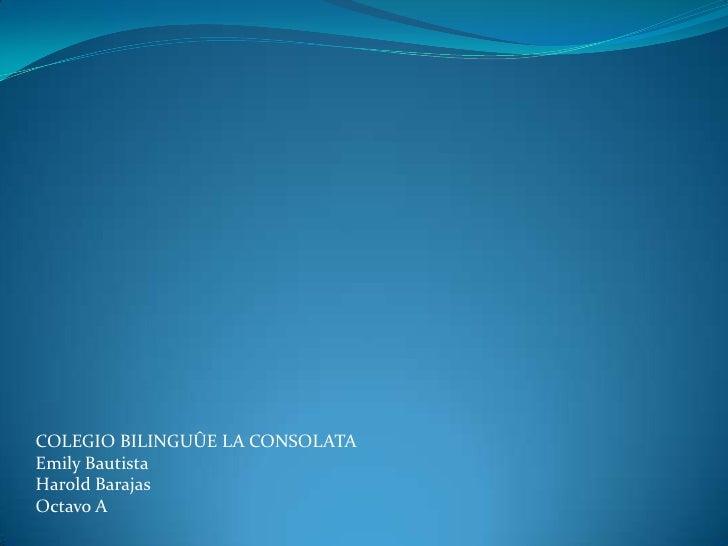 COLEGIO BILINGUÛE LA CONSOLATAEmily BautistaHarold BarajasOctavo A
