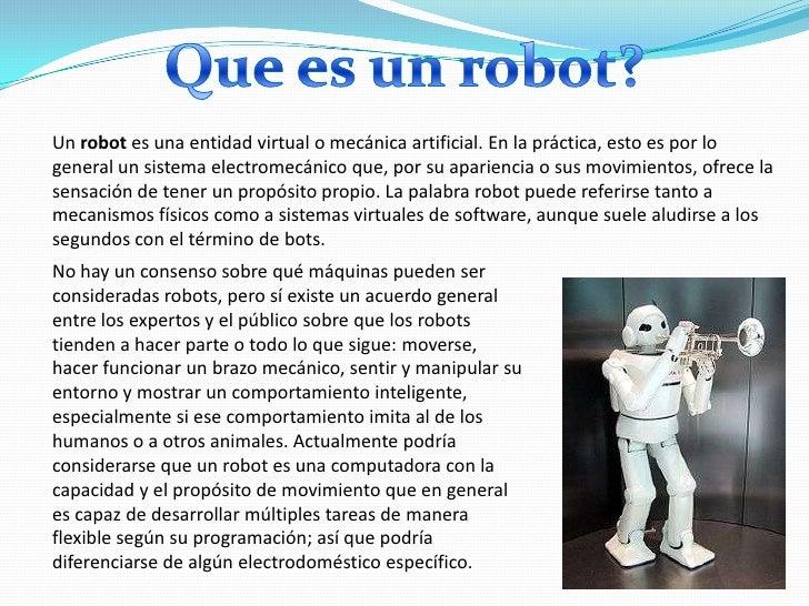 Un robot es una entidad virtual o mecánica artificial. En la práctica, esto es por logeneral un sistema electromecánico qu...