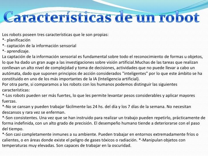 Los robots poseen tres características que le son propias:*- planificación*- captación de la información sensorial*- apren...