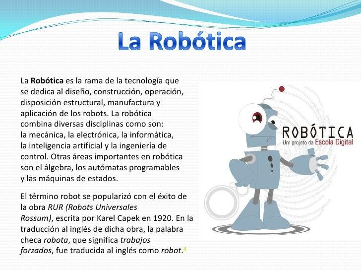 La Robótica es la rama de la tecnología quese dedica al diseño, construcción, operación,disposición estructural, manufactu...