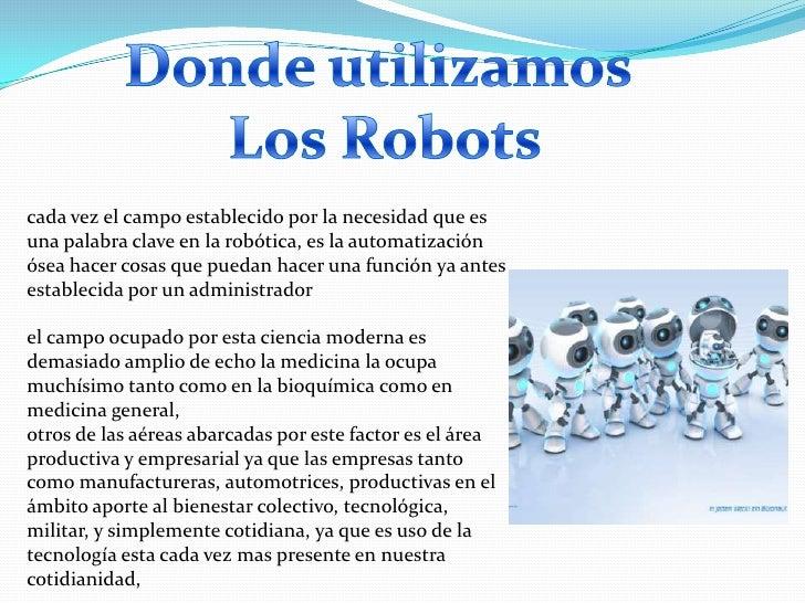 cada vez el campo establecido por la necesidad que esuna palabra clave en la robótica, es la automatizaciónósea hacer cosa...