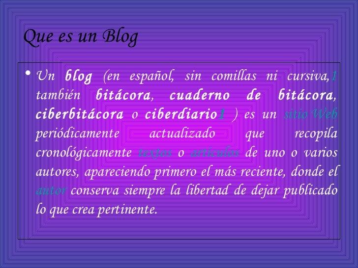 Que es un Blog   <ul><li>Un  blog  (en español, sin comillas ni cursiva, 1  también  bitácora ,  cuaderno de bitácora ,  c...