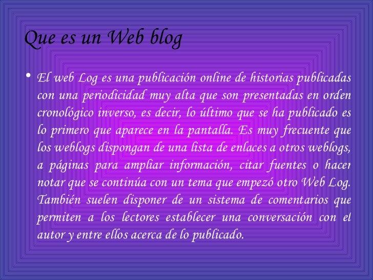 Que es un Web blog   <ul><li>El web Log es una publicación online de historias publicadas con una periodicidad muy alta qu...