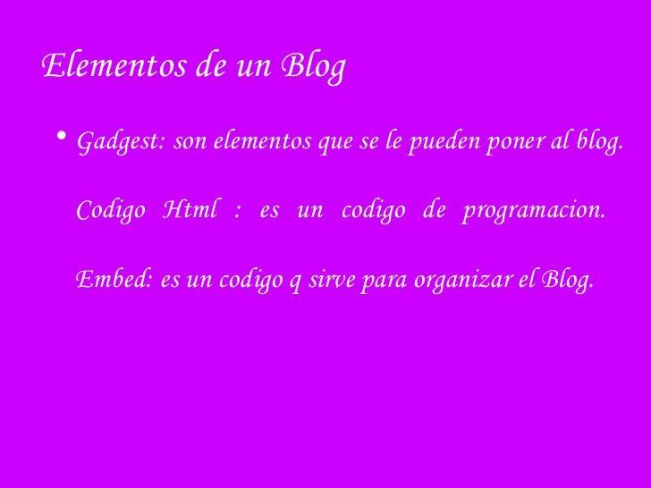Elementos de un Blog   <ul><li>Gadgest: son elementos que se le pueden poner al blog. Codigo Html : es un codigo de progra...