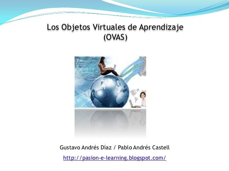 Los Objetos Virtuales de Aprendizaje <br />(OVAS)<br />Gustavo AndrésDíaz / Pablo AndrésCastell<br />http://pasion-e-learn...
