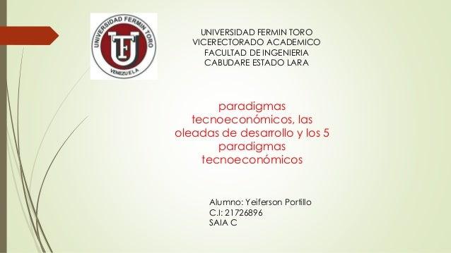 UNIVERSIDAD FERMIN TORO VICERECTORADO ACADEMICO FACULTAD DE INGENIERIA CABUDARE ESTADO LARA paradigmas tecnoeconómicos, la...