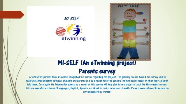 MI-SELF (An eTwinning project) Parents survey A total of 13 parents from 2 schools completed the survey regarding the proj...