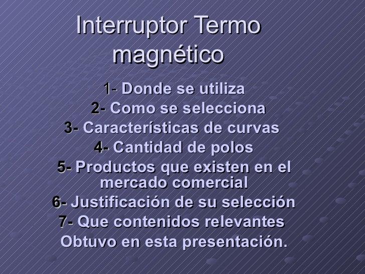 Interruptor Termo magnético 1-   Donde se utiliza 2-  Como se selecciona 3-  Características de curvas  4-  Cantidad de po...