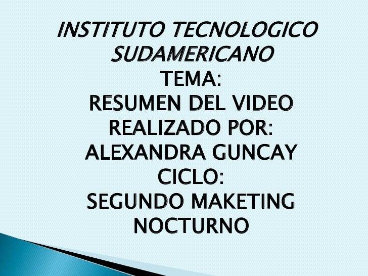 INSTITUTO TECNOLOGICO SUDAMERICANOTEMA: RESUMEN DEL VIDEOREALIZADO POR:ALEXANDRA GUNCAYCICLO: SEGUNDO MAKETING NOCTURNO <b...