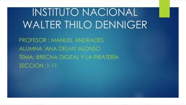 INSTITUTO NACIONAL WALTER THILO DENNIGER PROFESOR : MANUEL ANDRADES ALUMNA :ANA DELMY ALONSO TEMA: BRECHA DIGITAL Y LA PIR...
