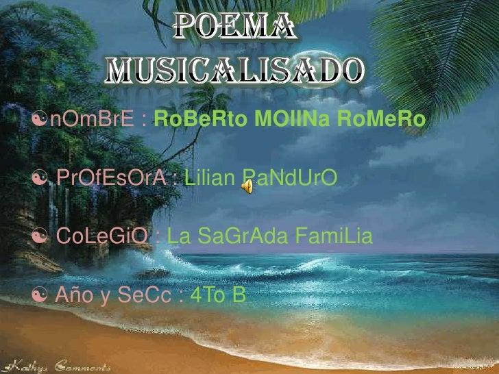 POEMA MUSICALISADO<br /><ul><li>nOmBrE : RoBeRto MOlINa RoMeRo