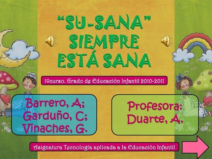 """""""SU-SANA""""          SIEMPRE         ESTÁ SANA     1ºcurso. Grado de Educación Infantil 2010-2011Barrero, A;                ..."""