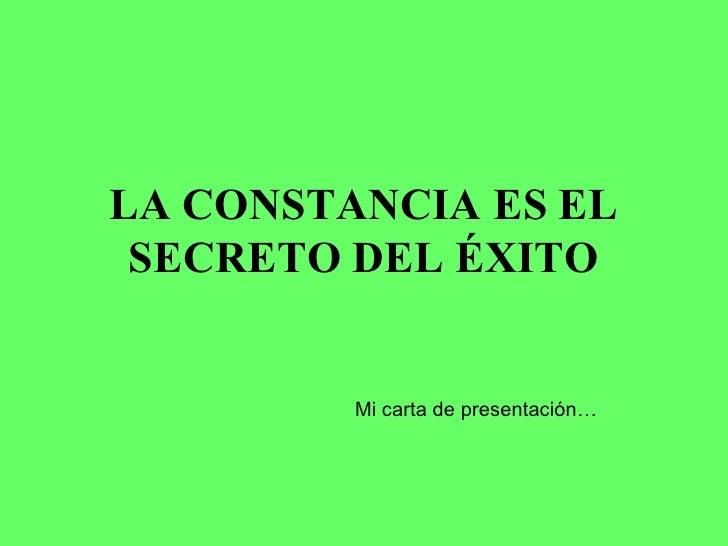 LA CONSTANCIA ES EL SECRETO DEL ÉXITO Mi carta de presentación…