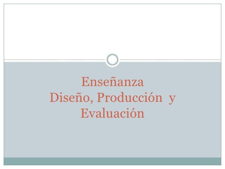 EnseñanzaDiseño, Producción  y Evaluación<br />