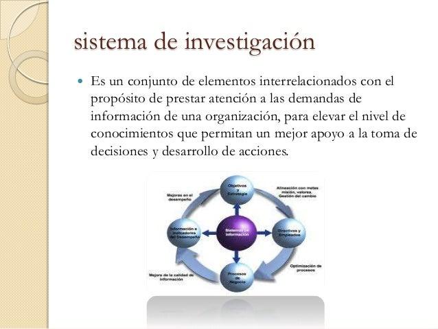 sistema de investigación   Es un conjunto de elementos interrelacionados con el    propósito de prestar atención a las de...