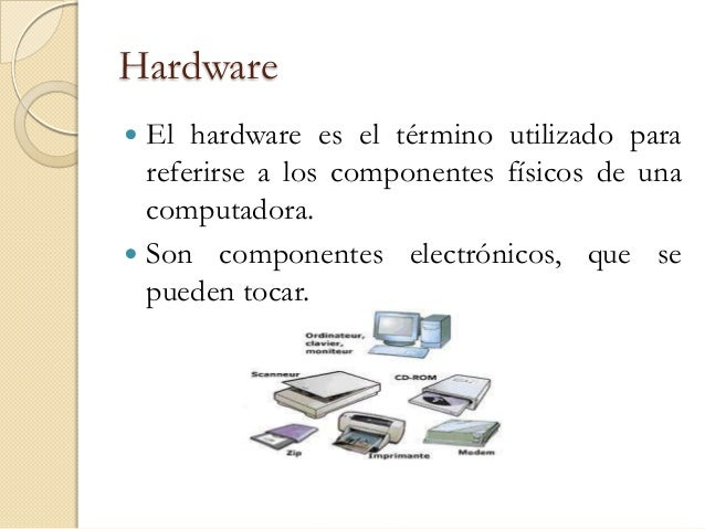 Hardware El hardware es el término utilizado para  referirse a los componentes físicos de una  computadora. Son componen...
